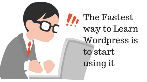 The Fastest way to Learn WordPress is to start using it